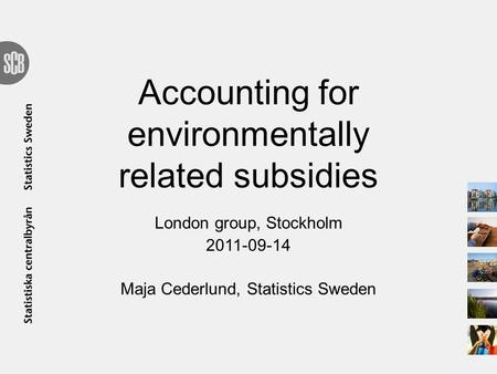 Accounting for environmentally related subsidies London group, Stockholm 2011-09-14 Maja Cederlund, Statistics Sweden.