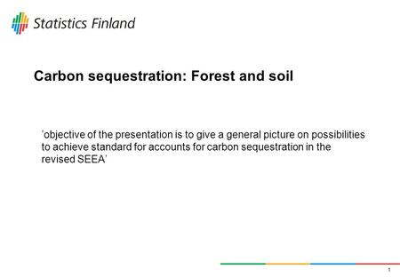 1 Carbon sequestration: Forest and soil objective of the presentation is to give a general picture on possibilities to achieve standard for accounts for.