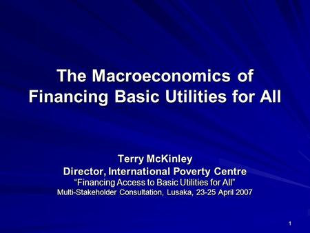 1 The Macroeconomics of Financing Basic Utilities for All Terry McKinley Director, International Poverty Centre Financing Access to Basic Utilities for.