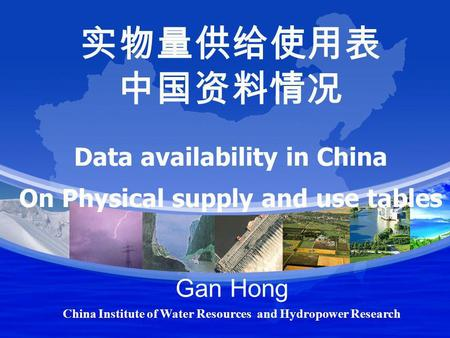 Data availability in China On Physical supply and use tables Gan Hong China Institute of Water Resources and Hydropower Research.
