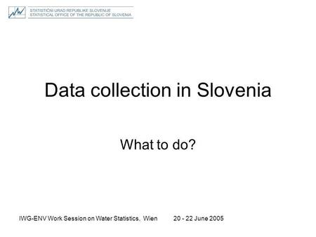20 - 22 June 2005IWG-ENV Work Session on Water Statistics, Wien Data collection in Slovenia What to do?