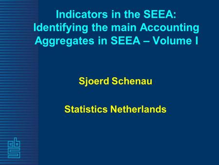 Indicators in the SEEA: Identifying the main Accounting Aggregates in SEEA – Volume I Sjoerd Schenau Statistics Netherlands.