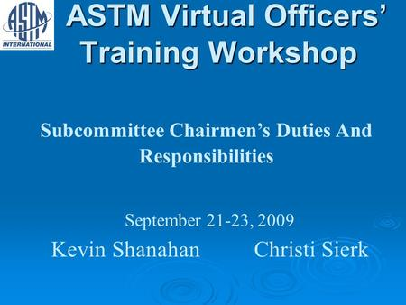 ASTM Virtual Officers Training Workshop ASTM Virtual Officers Training Workshop Subcommittee Chairmens Duties And Responsibilities September 21-23, 2009.