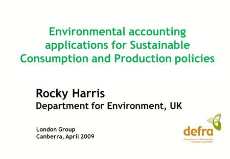 Rocky Harris Department for Environment, UK Environmental accounting applications for Sustainable Consumption and Production policies London Group Canberra,