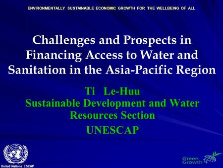 United Nations ESCAP ENVIRONMENTALLY SUSTAINABLE ECONOMIC GROWTH FOR THE WELLBEING OF ALL Challenges and Prospects in Financing Access to Water and Sanitation.