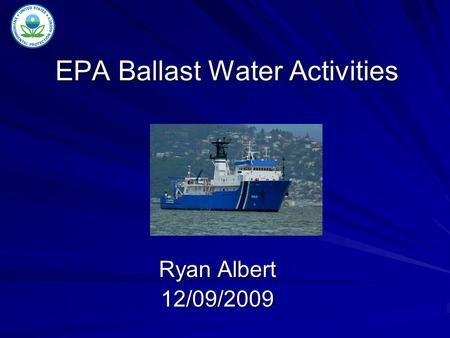 EPA Ballast Water Activities Ryan Albert 12/09/2009.