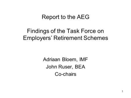 1 Report to the AEG Findings of the Task Force on Employers Retirement Schemes Adriaan Bloem, IMF John Ruser, BEA Co-chairs.