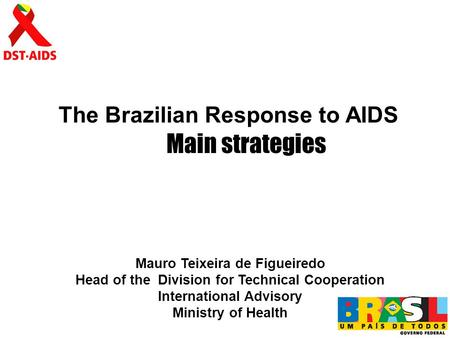 The Brazilian Response to AIDS Mauro Teixeira de Figueiredo Head of the Division for Technical Cooperation International Advisory Ministry of Health Main.