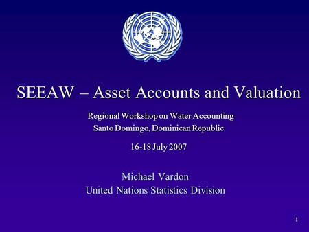 1 SEEAW – Asset Accounts and Valuation Regional Workshop on Water Accounting Santo Domingo, Dominican Republic 16-18 July 2007 Michael Vardon United Nations.
