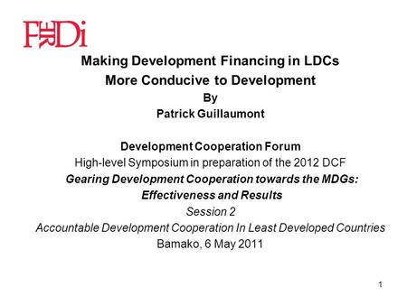1 Making Development Financing in LDCs More Conducive to Development By Patrick Guillaumont Development Cooperation Forum High-level Symposium in preparation.