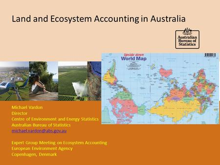 Land and Ecosystem Accounting in Australia Michael Vardon Director Centre of Environment and Energy Statistics Australian Bureau of Statistics