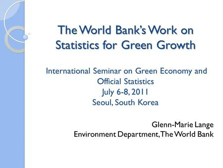 The World Banks Work on Statistics for Green Growth The World Banks Work on Statistics for Green Growth International Seminar on Green Economy and Official.