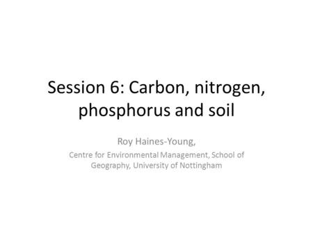 Session 6: Carbon, nitrogen, phosphorus and soil Roy Haines-Young, Centre for Environmental Management, School of Geography, University of Nottingham.