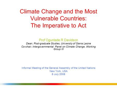 Climate Change and the Most Vulnerable Countries: The Imperative to Act Prof Ogunlade R Davidson Dean, Post-graduate Studies, University of Sierra Leone.