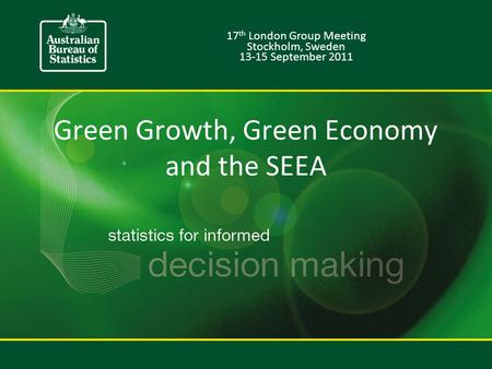 Green Growth, Green Economy and the SEEA 17 th London Group Meeting Stockholm, Sweden 13-15 September 2011.
