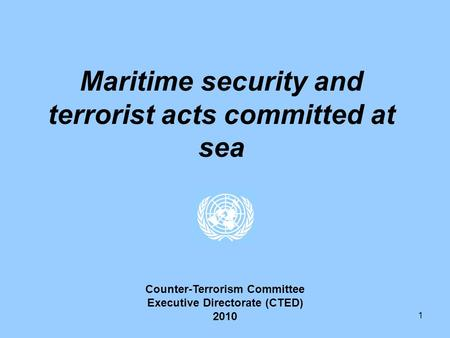 1 Maritime security and terrorist acts committed at sea Counter-Terrorism Committee Executive Directorate (CTED) 2010.