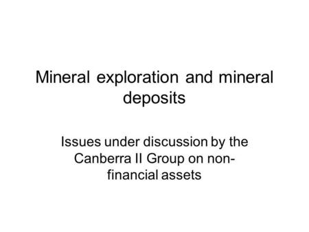 Mineral exploration and mineral deposits Issues under discussion by the Canberra II Group on non- financial assets.