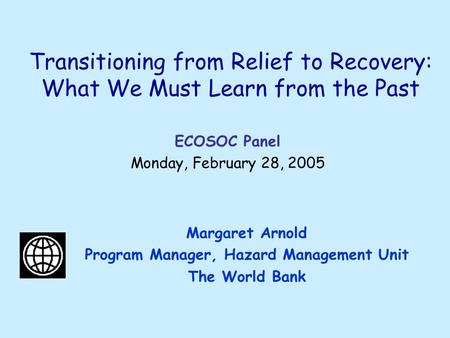 Transitioning from Relief to Recovery: What We Must Learn from the Past Margaret Arnold Program Manager, Hazard Management Unit The World Bank ECOSOC Panel.