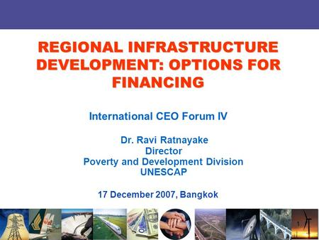 1 International CEO Forum IV Dr. Ravi Ratnayake Director Poverty and Development Division UNESCAP 17 December 2007, Bangkok REGIONAL INFRASTRUCTURE DEVELOPMENT: