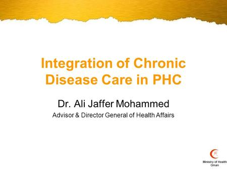Ministry of Health Oman Integration of Chronic Disease Care in PHC Dr. Ali Jaffer Mohammed Advisor & Director General of Health Affairs.