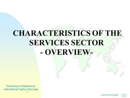 Jump to first page Workshop on Statistics on International Trade in Services 1 CHARACTERISTICS OF THE SERVICES SECTOR - OVERVIEW-