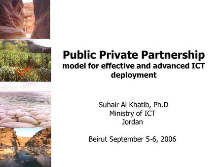 Suhair Al Khatib, Ph.D Ministry of ICT Jordan Beirut September 5-6, 2006 Public Private Partnership model for effective and advanced ICT deployment.