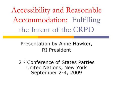 Accessibility and Reasonable Accommodation: Fulfilling the Intent of the CRPD Presentation by Anne Hawker, RI President 2 nd Conference of States Parties.
