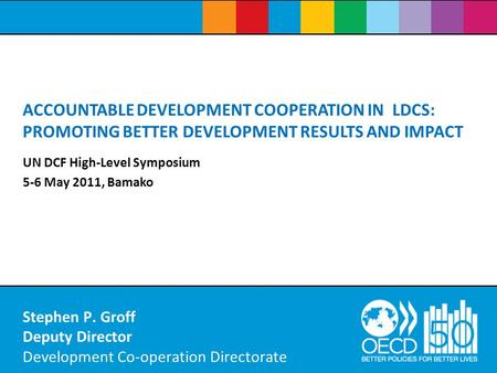 Stephen P. Groff Deputy Director Development Co-operation Directorate ACCOUNTABLE DEVELOPMENT COOPERATION IN LDCS: PROMOTING BETTER DEVELOPMENT RESULTS.