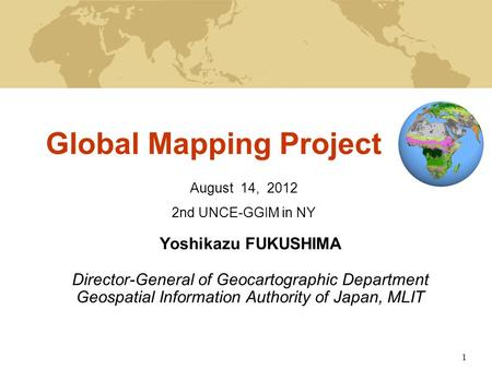 1 Global Mapping Project Yoshikazu FUKUSHIMA Director-General of Geocartographic Department Geospatial Information Authority of Japan, MLIT August 14,