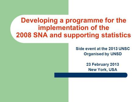 Developing a programme for the implementation of the 2008 SNA and supporting statistics Side event at the 2013 UNSC Organised by UNSD 23 February 2013.