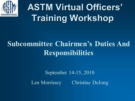 ASTM Virtual Officers Training Workshop ASTM Virtual Officers Training Workshop Subcommittee Chairmens Duties And Responsibilities September 14-15, 2010.