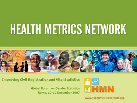 Improving Civil Registration and Vital Statistics Global Forum on Gender Statistics Rome, 10-12 December 2007 www.healthmetricsnetwork.org.