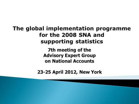 The global implementation programme for the 2008 SNA and supporting statistics 7th meeting of the Advisory Expert Group on National Accounts 23-25 April.