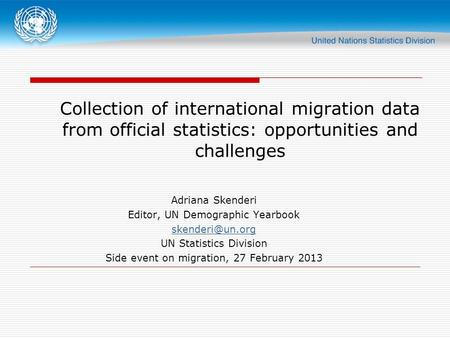 Collection of international migration data from official statistics: opportunities and challenges Adriana Skenderi Editor, UN Demographic Yearbook