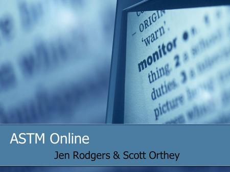 ASTM Online Jen Rodgers & Scott Orthey. 2009 Officer trainingASTM Online2 Objectives Make the Most of the ASTM Home Page Searches, Navigation Bar, Translations.