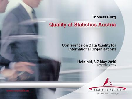 Quality at Statistics Austria Conference on Data Quality for International Organizations Helsinki, 6-7 May 2010 © STATISTIK AUSTRIA www.statistik.at Thomas.