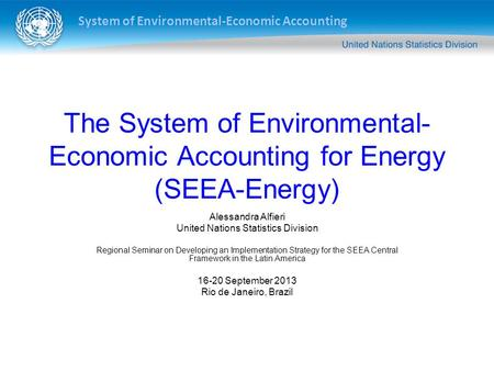 System of Environmental-Economic Accounting The System of Environmental- Economic Accounting for Energy (SEEA-Energy) Alessandra Alfieri United Nations.