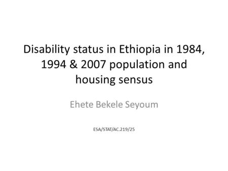 Disability status in Ethiopia in 1984, 1994 & 2007 population and housing sensus Ehete Bekele Seyoum ESA/STAT/AC.219/25.