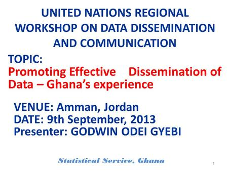 UNITED NATIONS REGIONAL WORKSHOP ON DATA DISSEMINATION AND COMMUNICATION VENUE: Amman, Jordan DATE: 9th September, 2013 Presenter: GODWIN ODEI GYEBI Statistical.