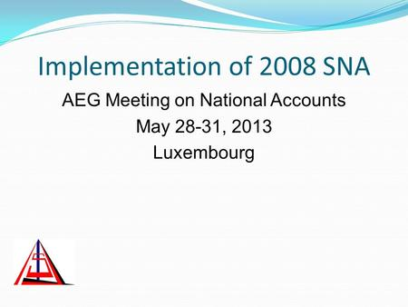 Implementation of 2008 SNA AEG Meeting on National Accounts May 28-31, 2013 Luxembourg.