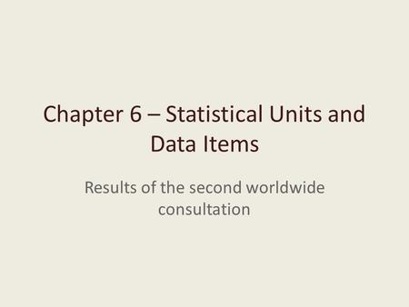 Chapter 6 – Statistical Units and Data Items Results of the second worldwide consultation.