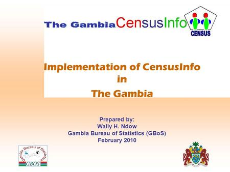 Implementation of CensusInfo in The Gambia Prepared by: Wally H. Ndow Gambia Bureau of Statistics (GBoS) February 2010.