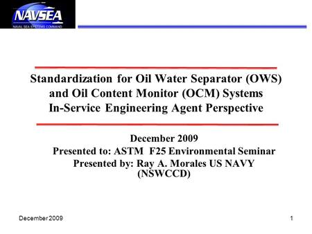 Standardization for Oil Water Separator (OWS) and Oil Content Monitor (OCM) Systems In-Service Engineering Agent Perspective December 2009 Presented.