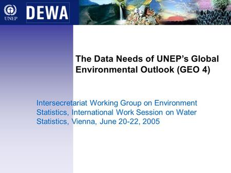 The Data Needs of UNEPs Global Environmental Outlook (GEO 4) Intersecretariat Working Group on Environment Statistics, International Work Session on Water.