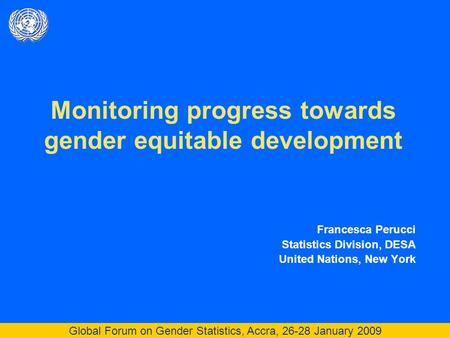 Global Forum on Gender Statistics, Accra, 26-28 January 2009 Monitoring progress towards gender equitable development Francesca Perucci Statistics Division,