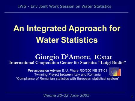 IWG - Env Joint Work Session on Water Statistics 1 Vienna 20-22 June 2005 An Integrated Approach for Water Statistics Giorgio DAmore, ICstat International.
