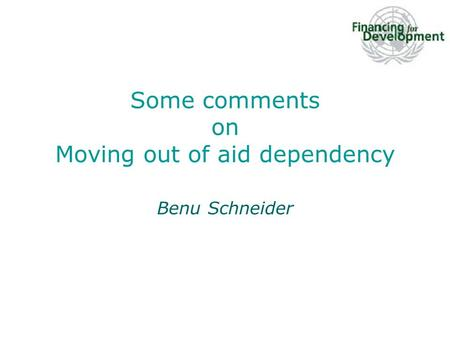 Some comments on Moving out of aid dependency Benu Schneider.