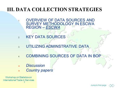 Jump to first page Workshop on Statistics on International Trade in Services 1 III. DATA COLLECTION STRATEGIES 1. OVERVIEW OF DATA SOURCES AND SURVEY METHODOLOGY.
