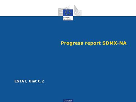 Eurostat Progress report SDMX-NA ESTAT, Unit C.2.