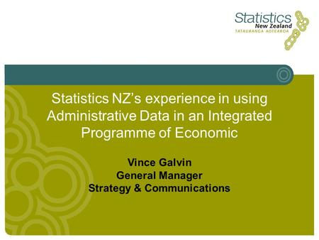 Statistics NZs experience in using Administrative Data in an Integrated Programme of Economic Vince Galvin General Manager Strategy & Communications.